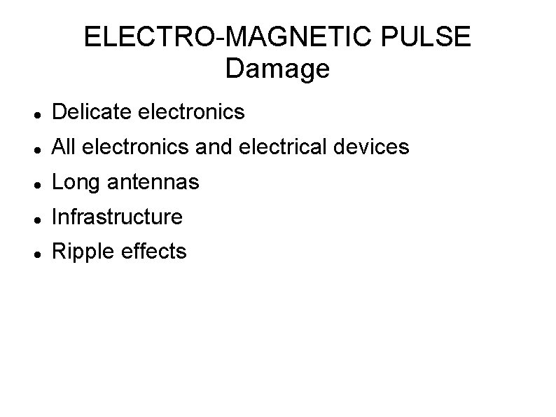 ELECTRO-MAGNETIC PULSE Damage Delicate electronics All electronics and electrical devices Long antennas Infrastructure Ripple