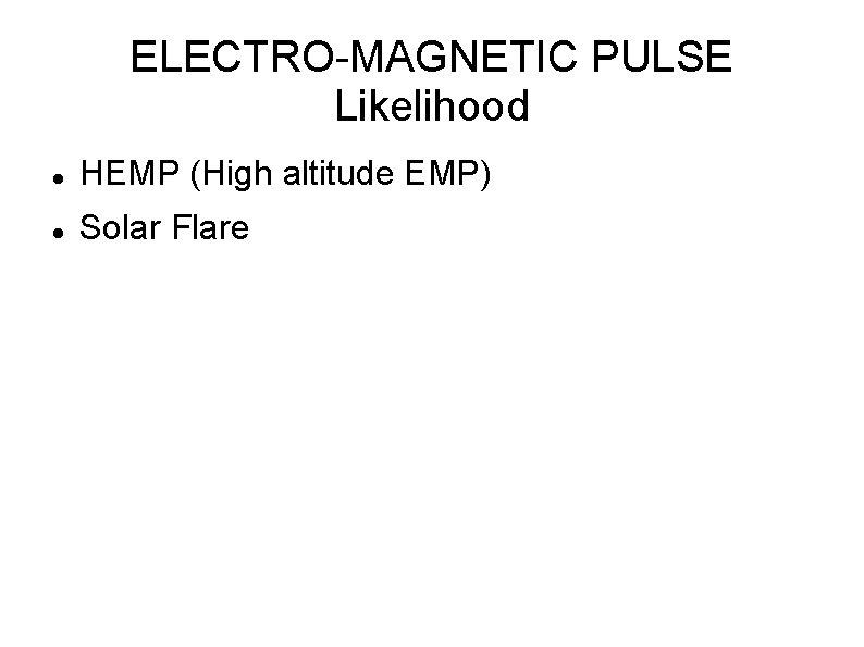 ELECTRO-MAGNETIC PULSE Likelihood HEMP (High altitude EMP) Solar Flare
