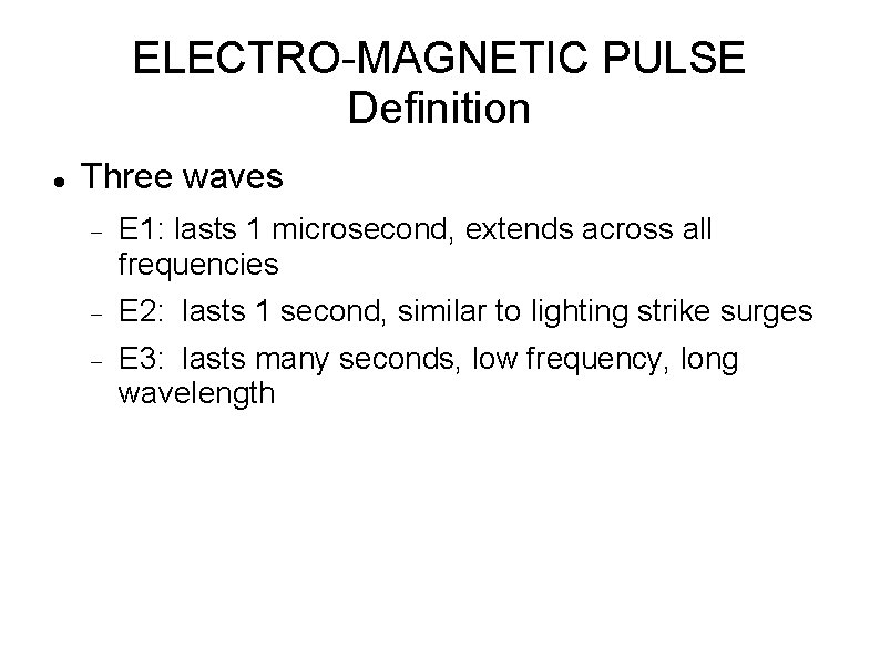 ELECTRO-MAGNETIC PULSE Definition Three waves E 1: lasts 1 microsecond, extends across all frequencies