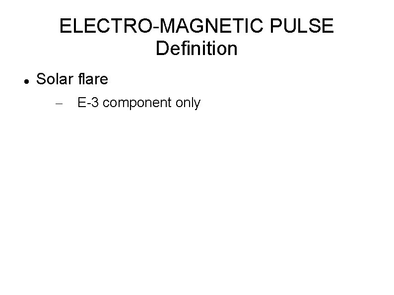 ELECTRO-MAGNETIC PULSE Definition Solar flare – E-3 component only