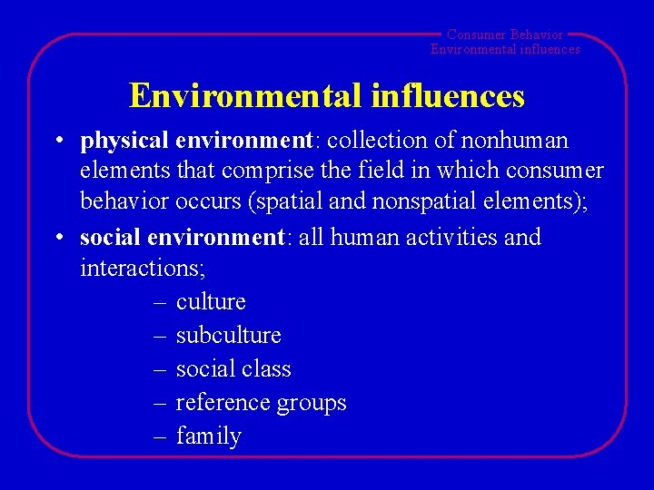 Consumer Behavior Environmental influences • physical environment: collection of nonhuman elements that comprise the