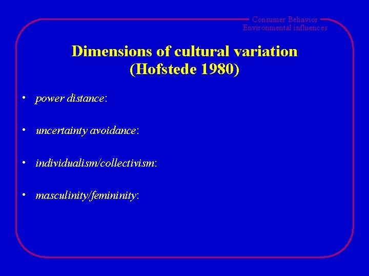 Consumer Behavior Environmental influences Dimensions of cultural variation (Hofstede 1980) • power distance: •