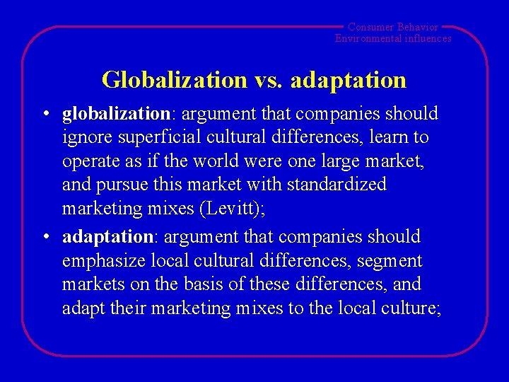 Consumer Behavior Environmental influences Globalization vs. adaptation • globalization: argument that companies should ignore