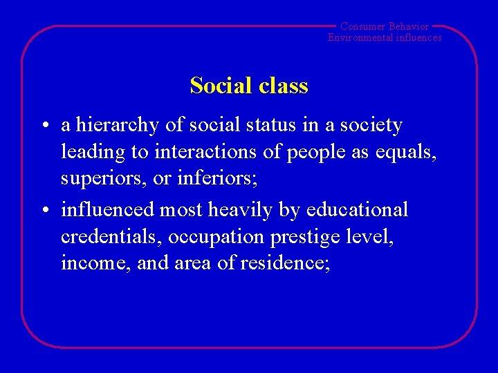 Consumer Behavior Environmental influences Social class • a hierarchy of social status in a