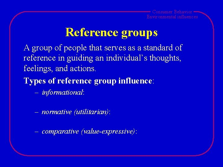 Consumer Behavior Environmental influences Reference groups A group of people that serves as a