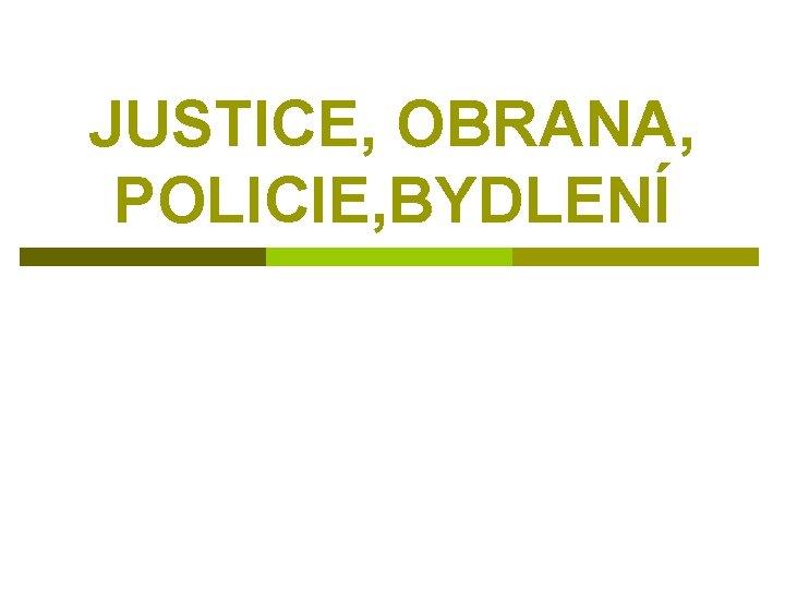 JUSTICE, OBRANA, POLICIE, BYDLENÍ