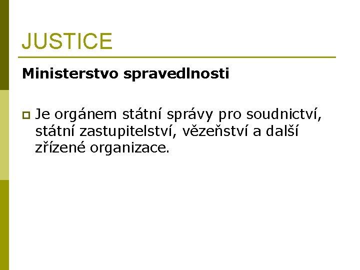 JUSTICE Ministerstvo spravedlnosti p Je orgánem státní správy pro soudnictví, státní zastupitelství, vězeňství a