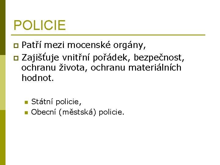 POLICIE Patří mezi mocenské orgány, p Zajišťuje vnitřní pořádek, bezpečnost, ochranu života, ochranu materiálních