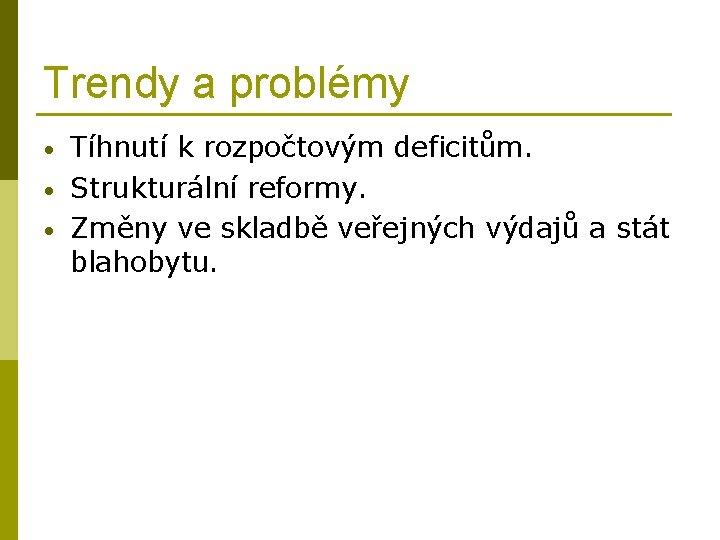 Trendy a problémy • • • Tíhnutí k rozpočtovým deficitům. Strukturální reformy. Změny ve