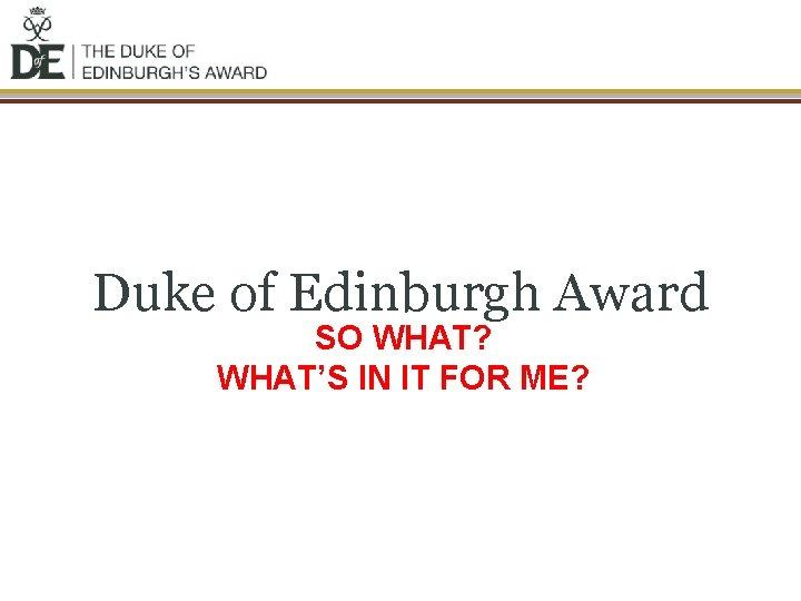 Duke of Edinburgh Award SO WHAT? WHAT'S IN IT FOR ME?