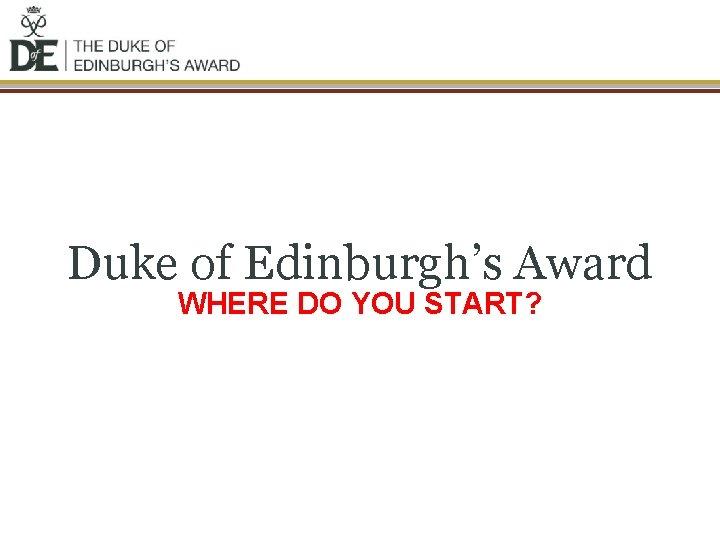 Duke of Edinburgh's Award WHERE DO YOU START?