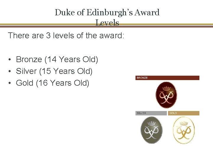 Duke of Edinburgh's Award Levels There are 3 levels of the award: • Bronze