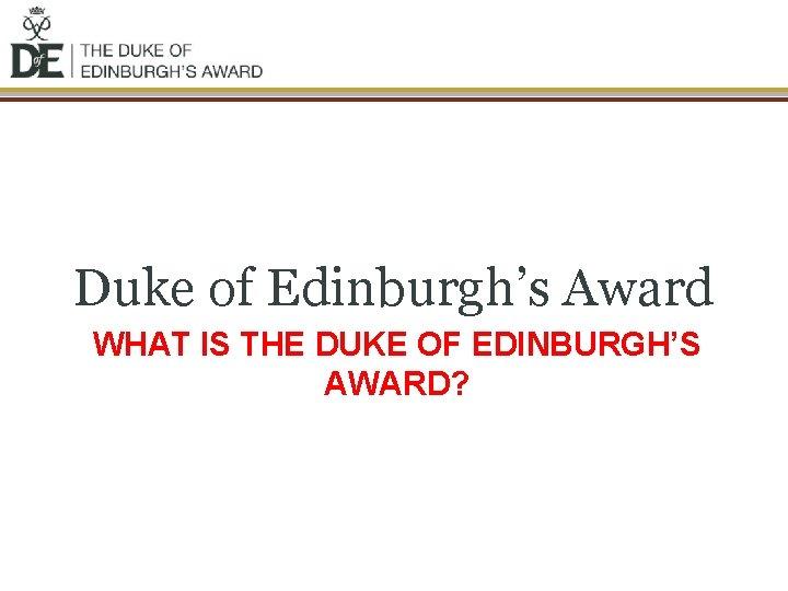 Duke of Edinburgh's Award WHAT IS THE DUKE OF EDINBURGH'S AWARD?