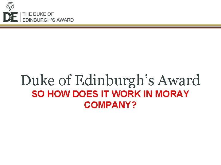 Duke of Edinburgh's Award SO HOW DOES IT WORK IN MORAY COMPANY?