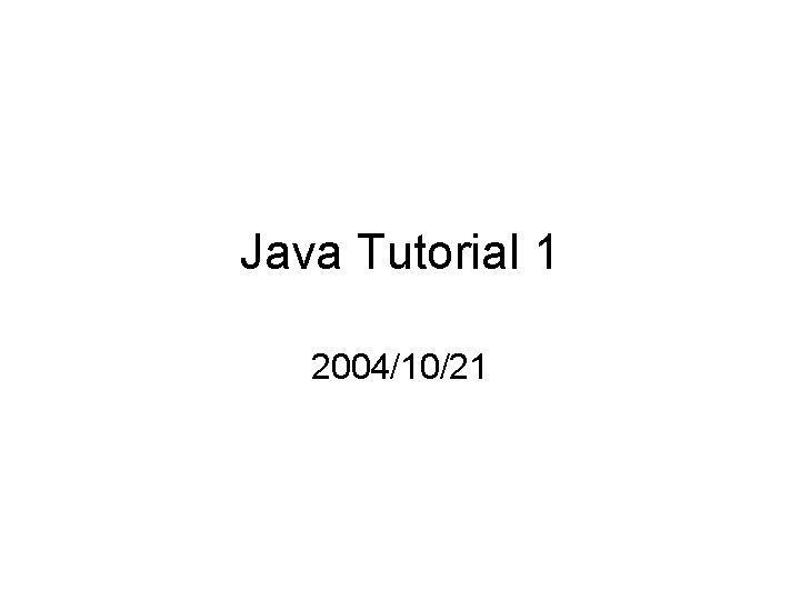 Java Tutorial 1 2004/10/21