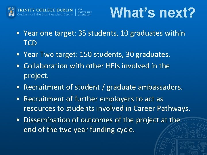 What's next? • Year one target: 35 students, 10 graduates within TCD • Year