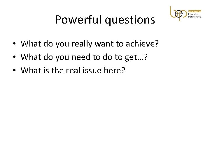 Powerful questions • What do you really want to achieve? • What do you