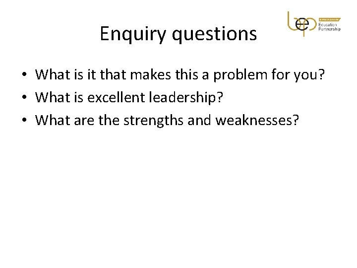 Enquiry questions • What is it that makes this a problem for you? •