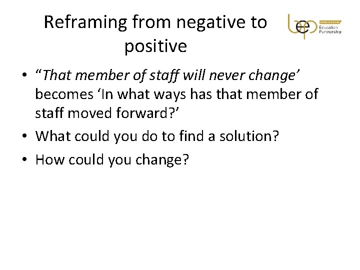 """Reframing from negative to positive • """"That member of staff will never change' becomes"""