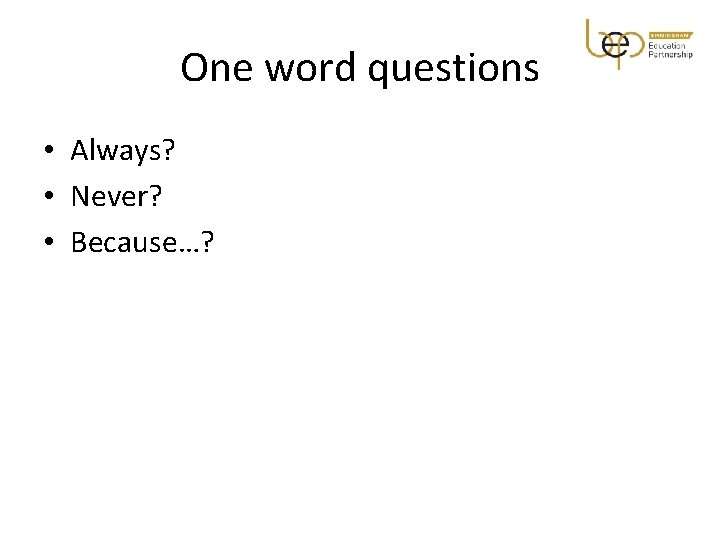One word questions • Always? • Never? • Because…?