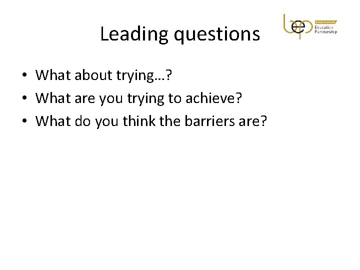 Leading questions • What about trying…? • What are you trying to achieve? •