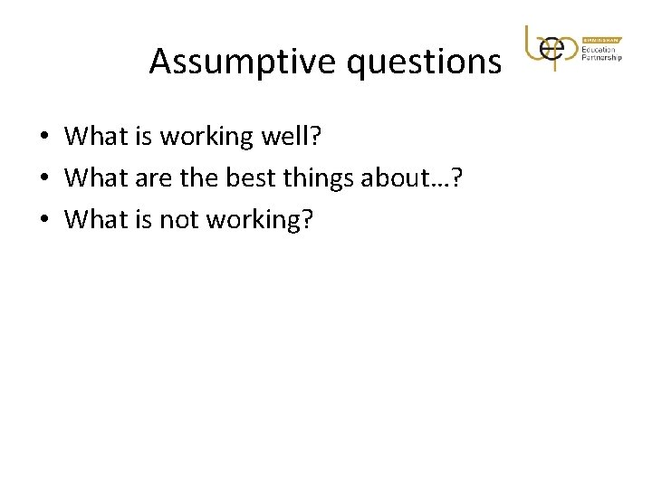 Assumptive questions • What is working well? • What are the best things about…?
