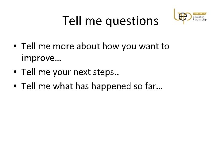 Tell me questions • Tell me more about how you want to improve… •