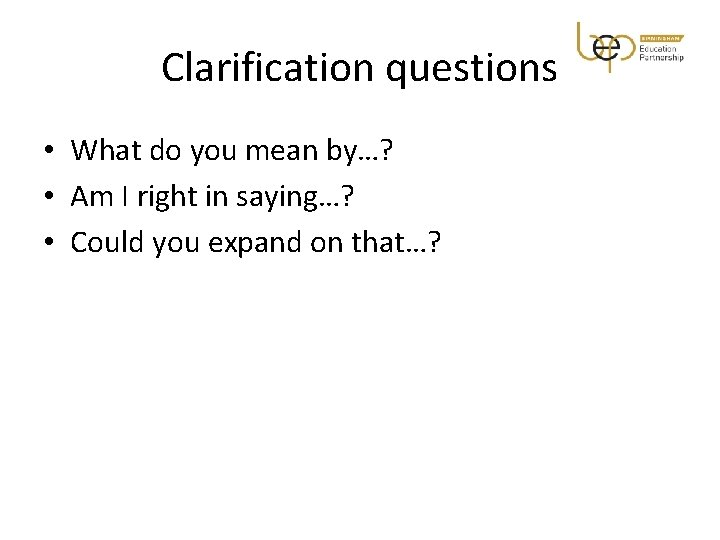 Clarification questions • What do you mean by…? • Am I right in saying…?