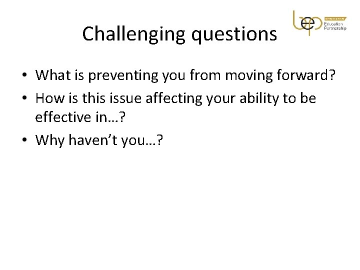 Challenging questions • What is preventing you from moving forward? • How is this
