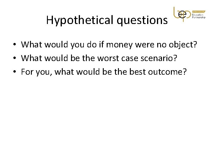 Hypothetical questions • What would you do if money were no object? • What