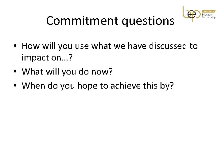 Commitment questions • How will you use what we have discussed to impact on…?