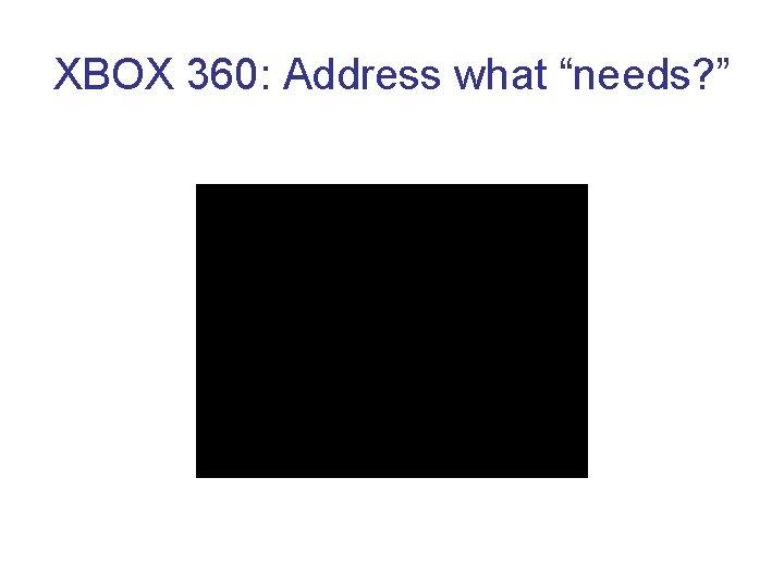 "XBOX 360: Address what ""needs? """