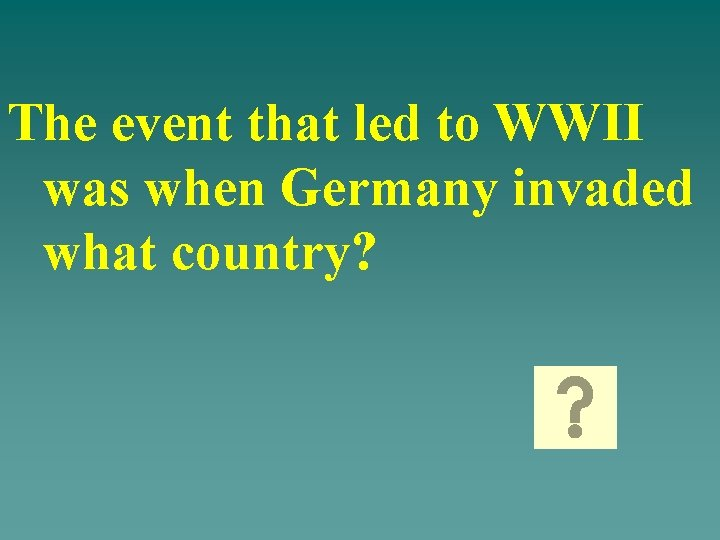 The event that led to WWII was when Germany invaded what country?