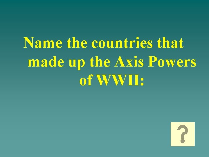 Name the countries that made up the Axis Powers of WWII: