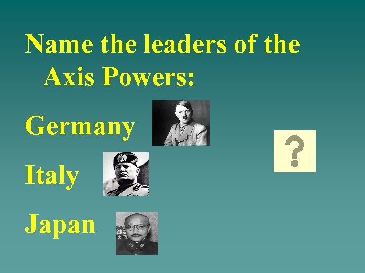 Name the leaders of the Axis Powers: Germany Italy Japan