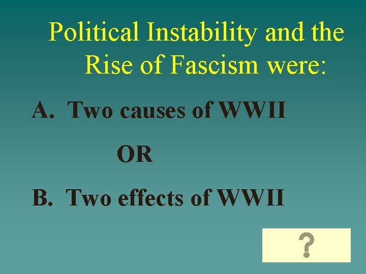Political Instability and the Rise of Fascism were: A. Two causes of WWII OR