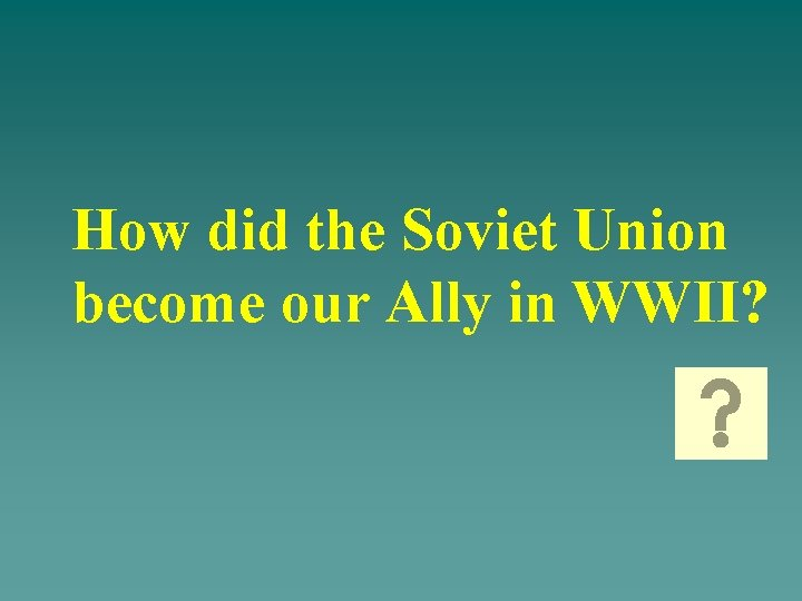 How did the Soviet Union become our Ally in WWII?