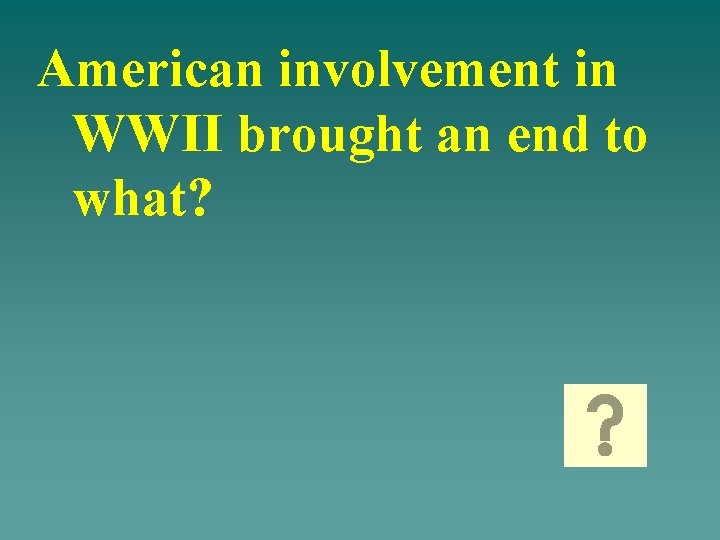 American involvement in WWII brought an end to what?