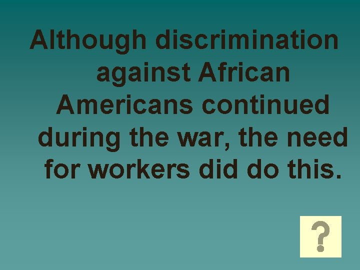 Although discrimination against African Americans continued during the war, the need for workers did