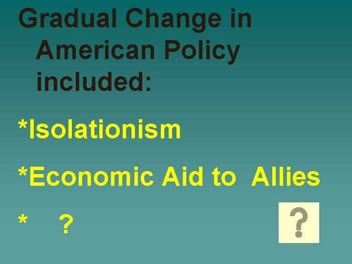 Gradual Change in American Policy included: *Isolationism *Economic Aid to Allies * ?