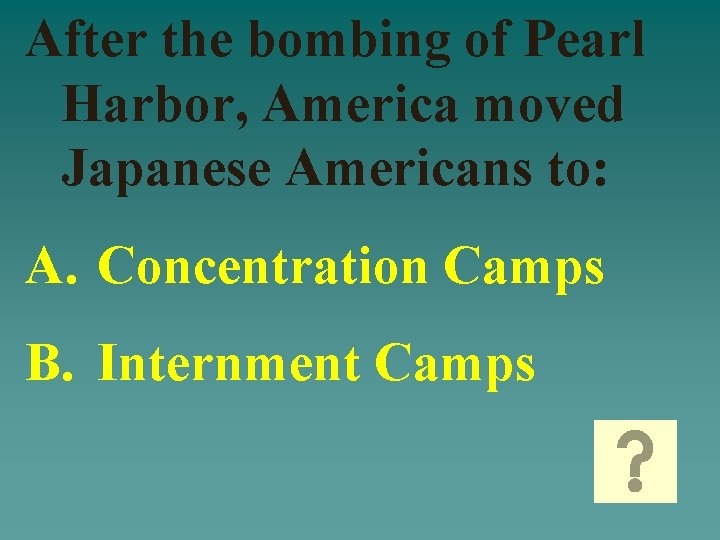 After the bombing of Pearl Harbor, America moved Japanese Americans to: A. Concentration Camps