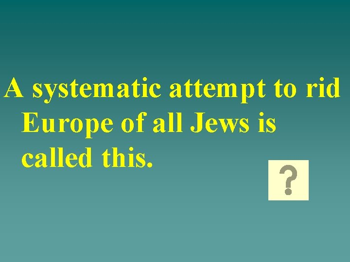 A systematic attempt to rid Europe of all Jews is called this.