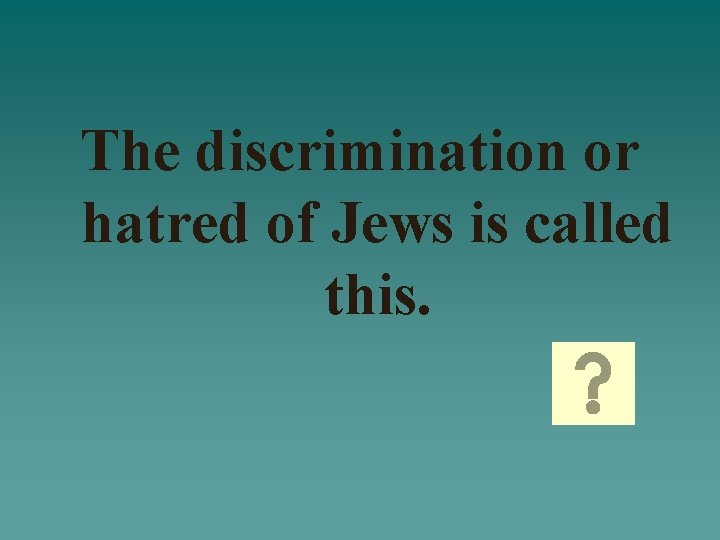 The discrimination or hatred of Jews is called this.