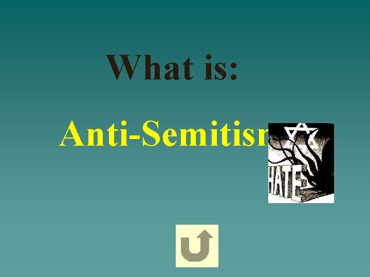 What is: Anti-Semitism