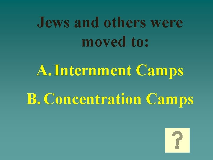 Jews and others were moved to: A. Internment Camps B. Concentration Camps