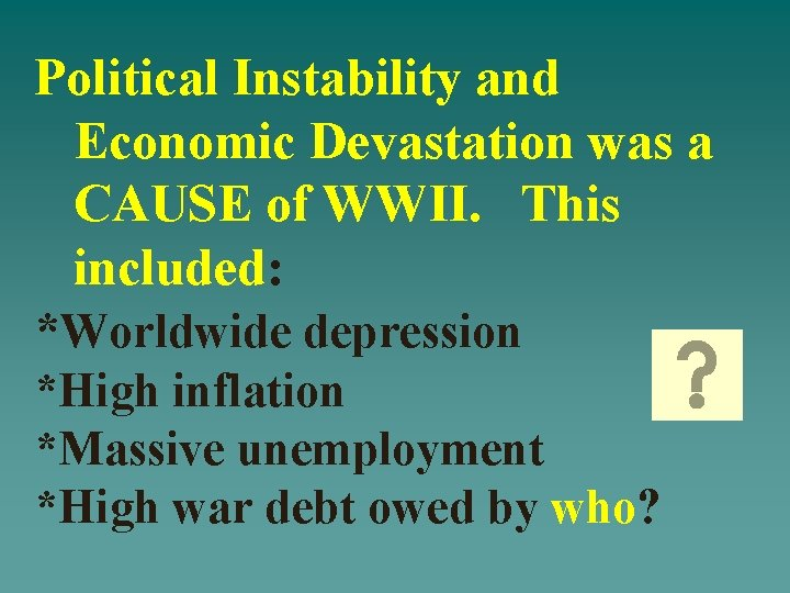 Political Instability and Economic Devastation was a CAUSE of WWII. This included: *Worldwide depression