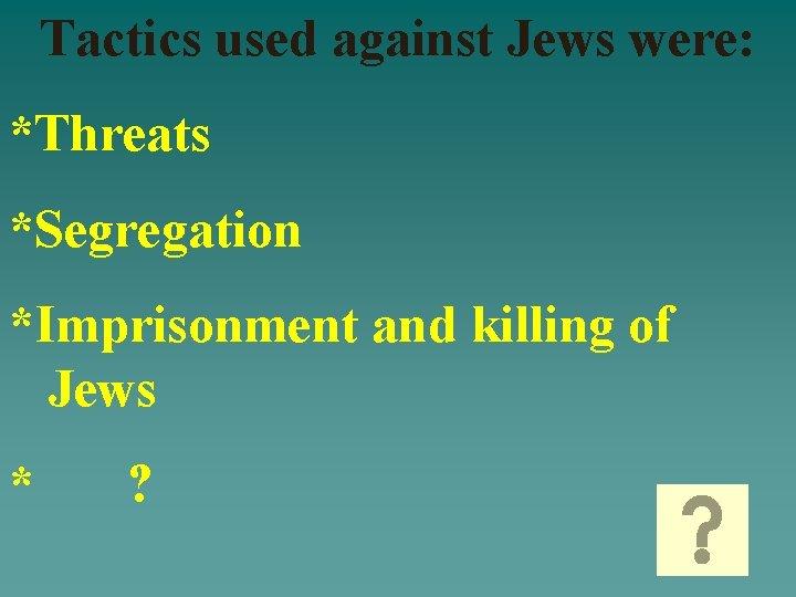 Tactics used against Jews were: *Threats *Segregation *Imprisonment and killing of Jews * ?