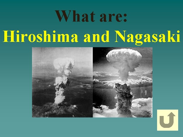 What are: Hiroshima and Nagasaki