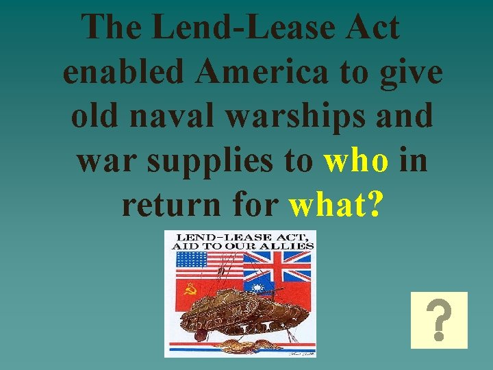 The Lend-Lease Act enabled America to give old naval warships and war supplies to