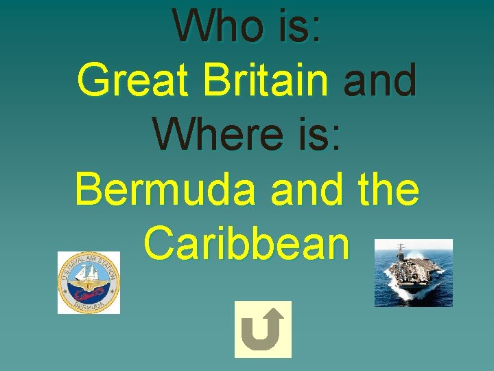 Who is: Great Britain and Where is: Bermuda and the Caribbean